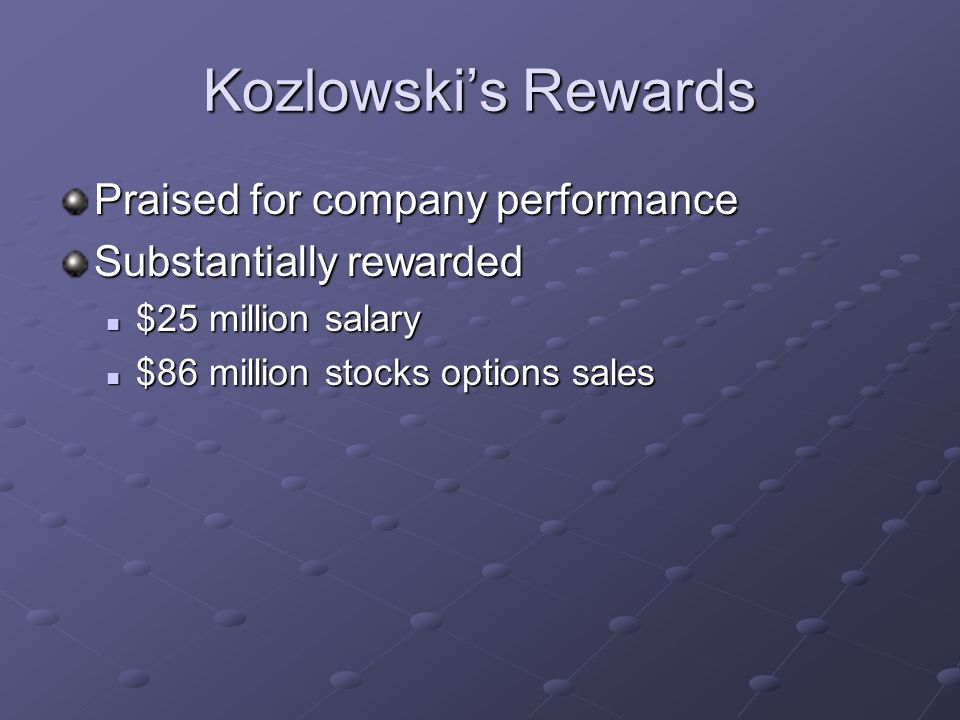 Kozlowskis Rewards Praised for company performance Substantially rewarded $25 million salary $25 million salary $86 million stocks options sales $86 million stocks options sales