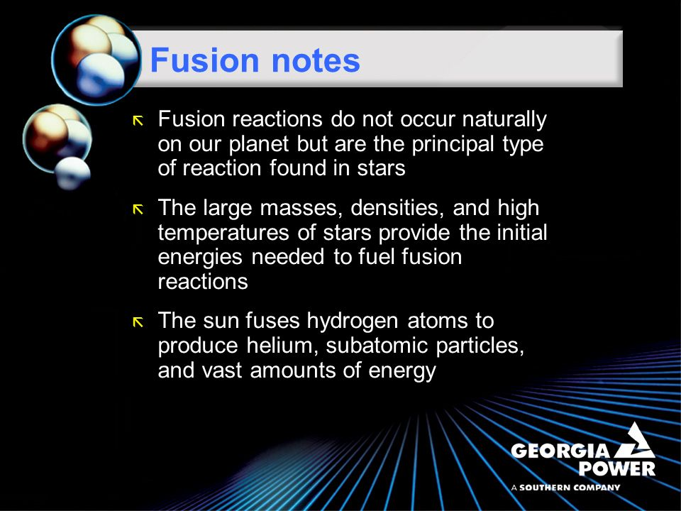 ã Fusion is a nuclear reaction whereby two light atomic nuclei fuse or combine to form a single larger, heavier nucleus ã The fusion process generates tremendous amounts of energy; refer back to Einsteins equation ã For fusion to occur, a large amount of energy is needed to overcome the electrical charges of the nuclei and fuse them together Fusion notes