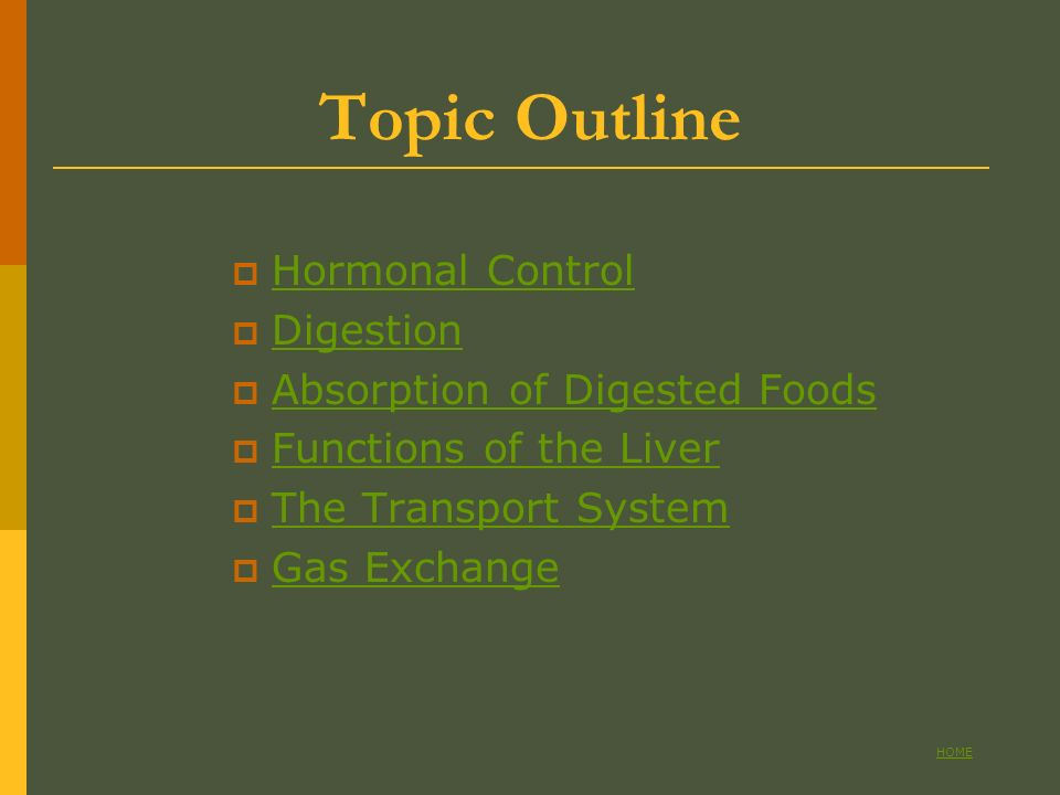Topic Outline Hormonal Control Digestion Absorption of Digested Foods Functions of the Liver The Transport System Gas Exchange MAIN PAGE HOME