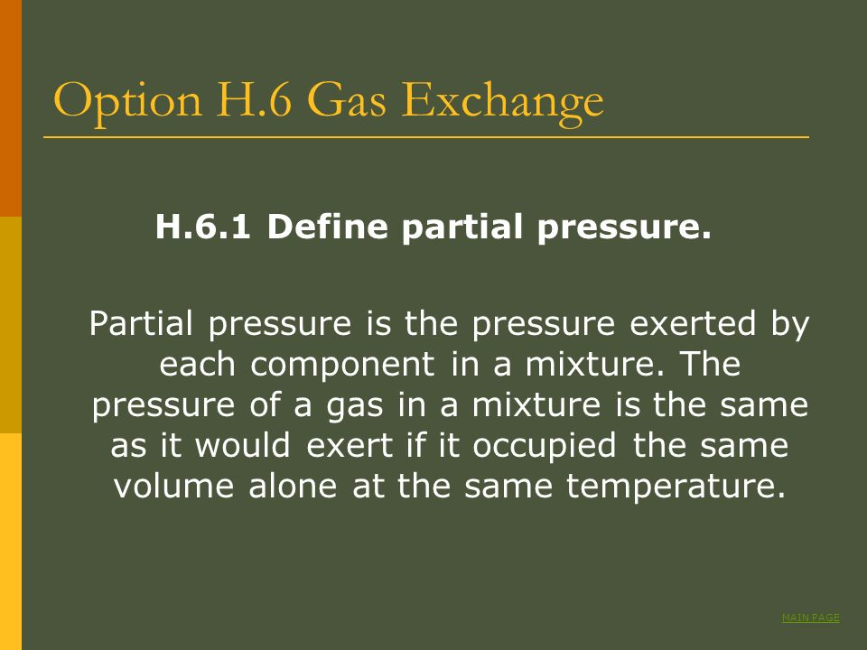 Option H.6 Gas Exchange H.6.1 Define partial pressure. Partial pressure is the pressure exerted by each component in a mixture. The pressure of a gas