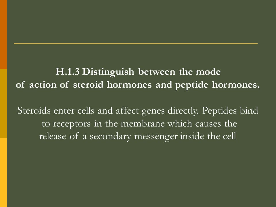 H.1.3 Distinguish between the mode of action of steroid hormones and peptide hormones. Steroids enter cells and affect genes directly. Peptides bind t