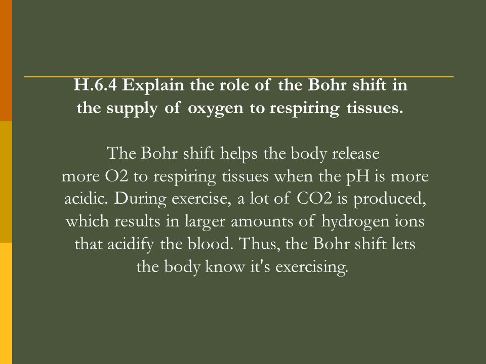 H.6.4 Explain the role of the Bohr shift in the supply of oxygen to respiring tissues. The Bohr shift helps the body release more O2 to respiring tiss