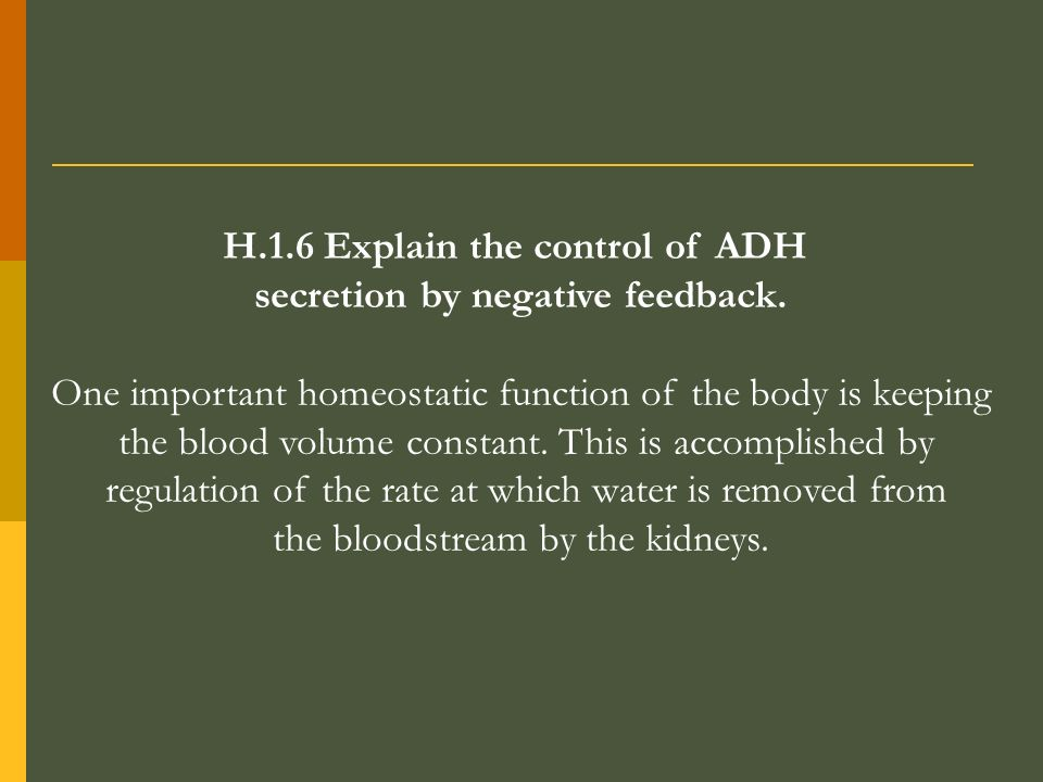 H.1.6 Explain the control of ADH secretion by negative feedback. One important homeostatic function of the body is keeping the blood volume constant.