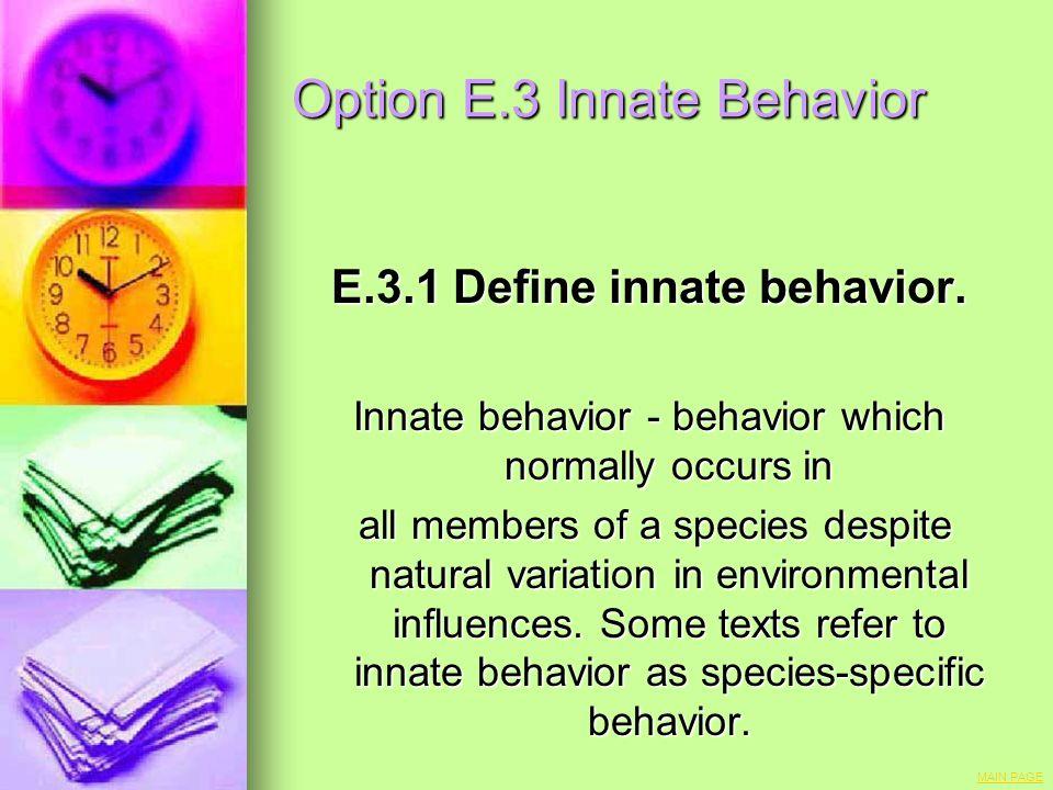Option E.3 Innate Behavior E.3.1 Define innate behavior. Innate behavior - behavior which normally occurs in all members of a species despite natural