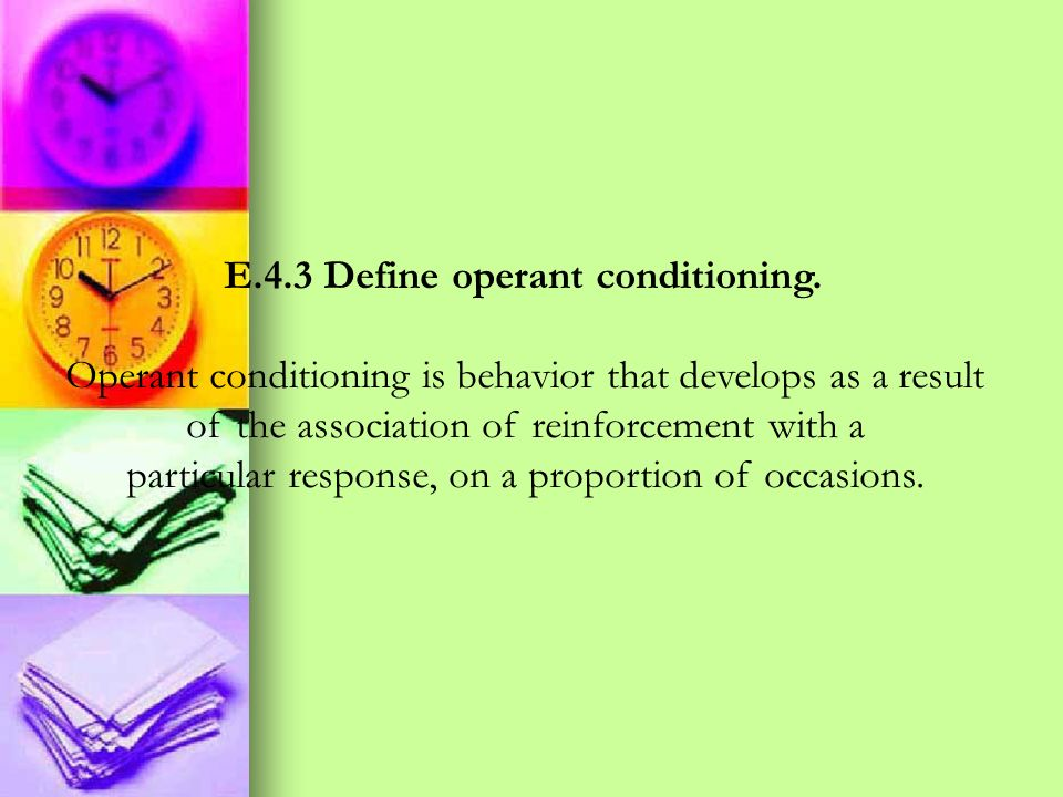 E.4.3 Define operant conditioning. Operant conditioning is behavior that develops as a result of the association of reinforcement with a particular re