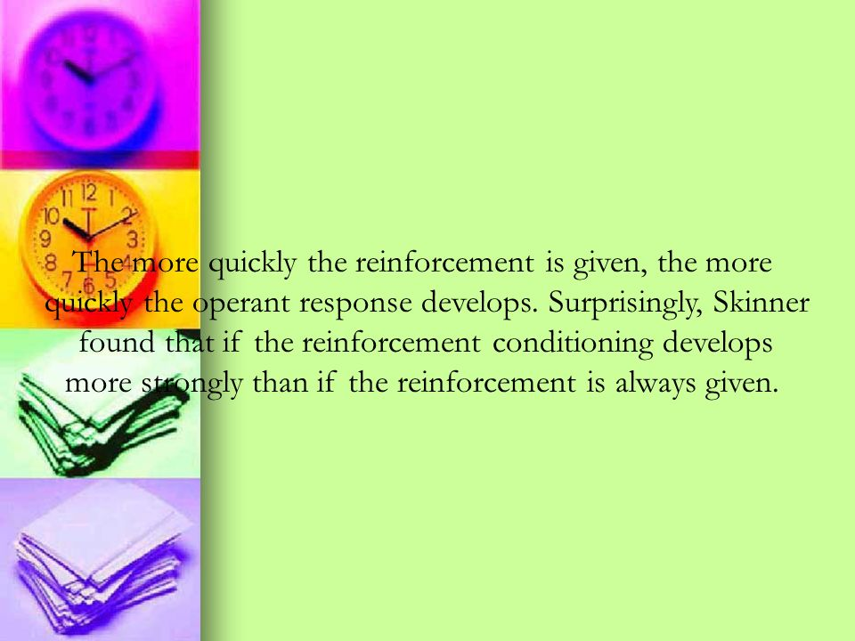 The more quickly the reinforcement is given, the more quickly the operant response develops. Surprisingly, Skinner found that if the reinforcement con