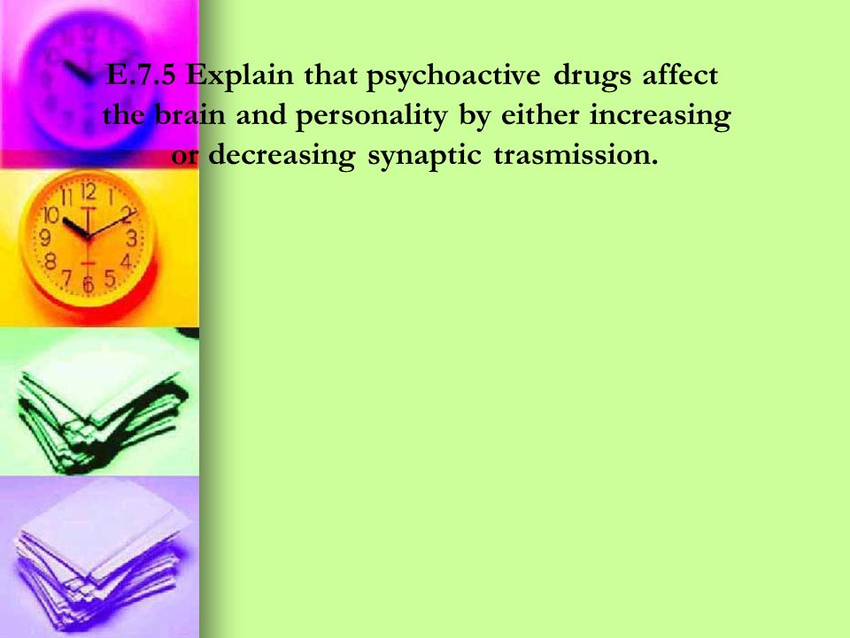 E.7.5 Explain that psychoactive drugs affect the brain and personality by either increasing or decreasing synaptic trasmission.