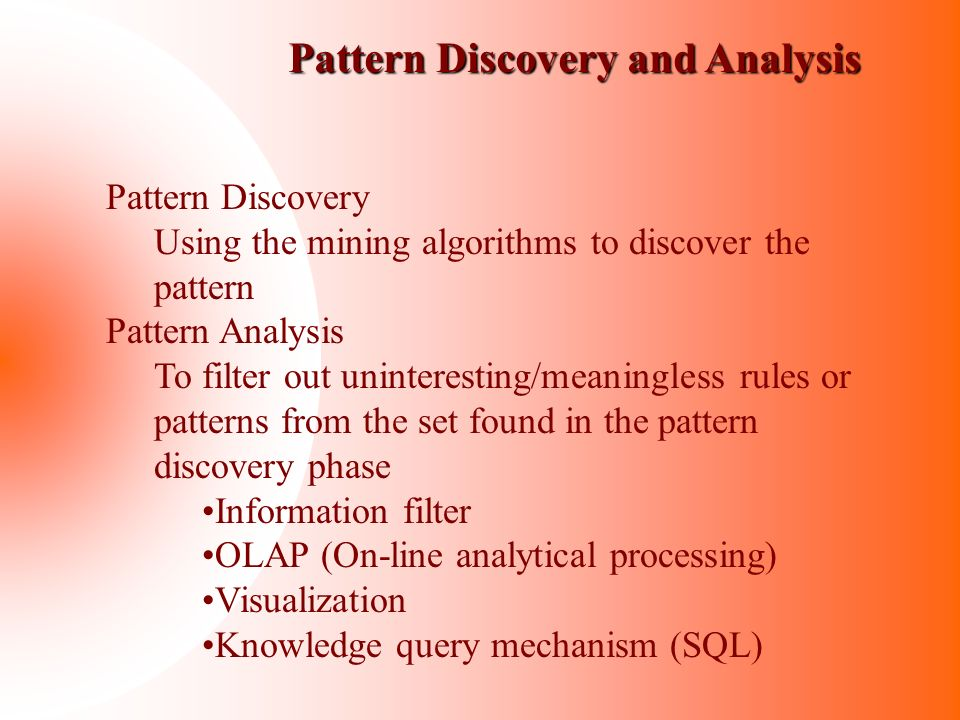 Pattern Discovery and Analysis Pattern Discovery Using the mining algorithms to discover the pattern Pattern Analysis To filter out uninteresting/mean