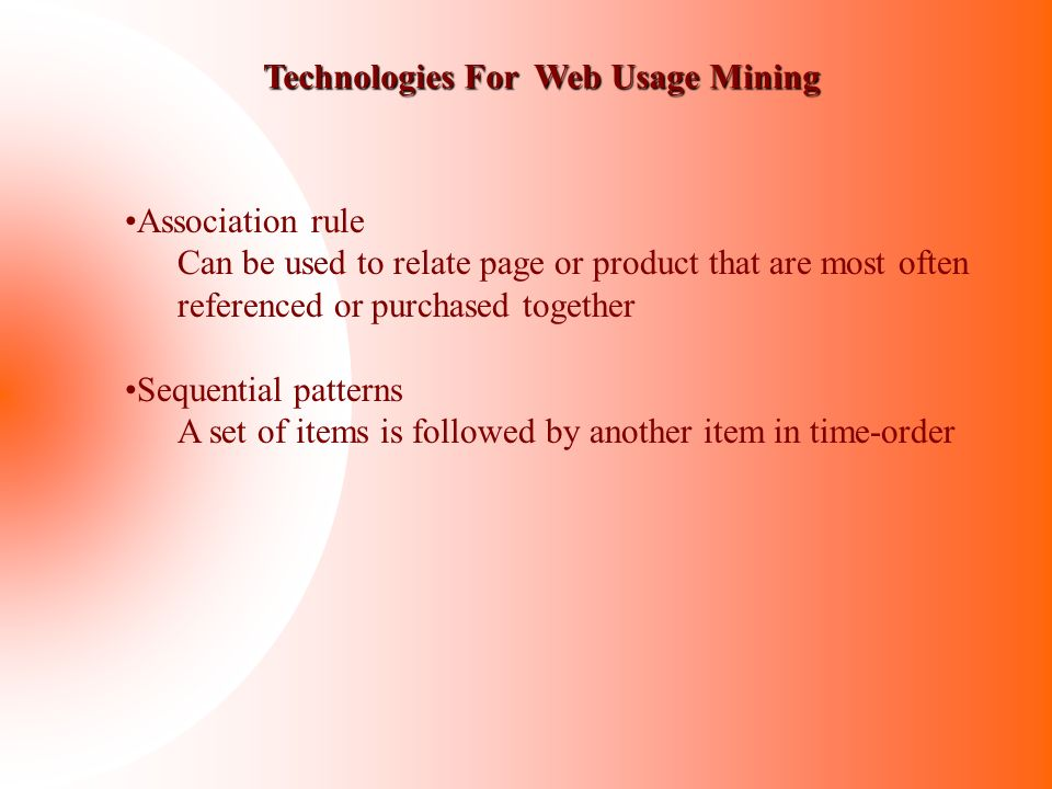 Technologies For Web Usage Mining Association rule Can be used to relate page or product that are most often referenced or purchased together Sequenti