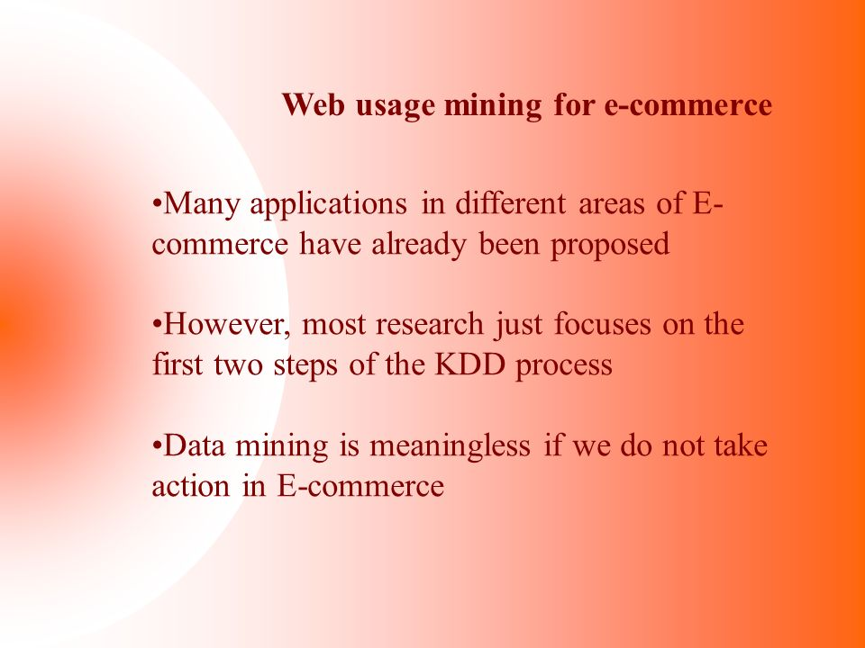 Web usage mining for e-commerce Many applications in different areas of E- commerce have already been proposed However, most research just focuses on