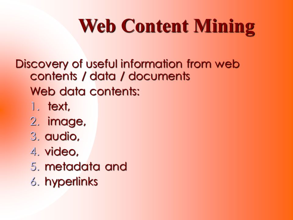 Discovery of useful information from web contents / data / documents Web data contents: 1. text, 2. image, 3.audio, 4.video, 5.metadata and 6.hyperlin