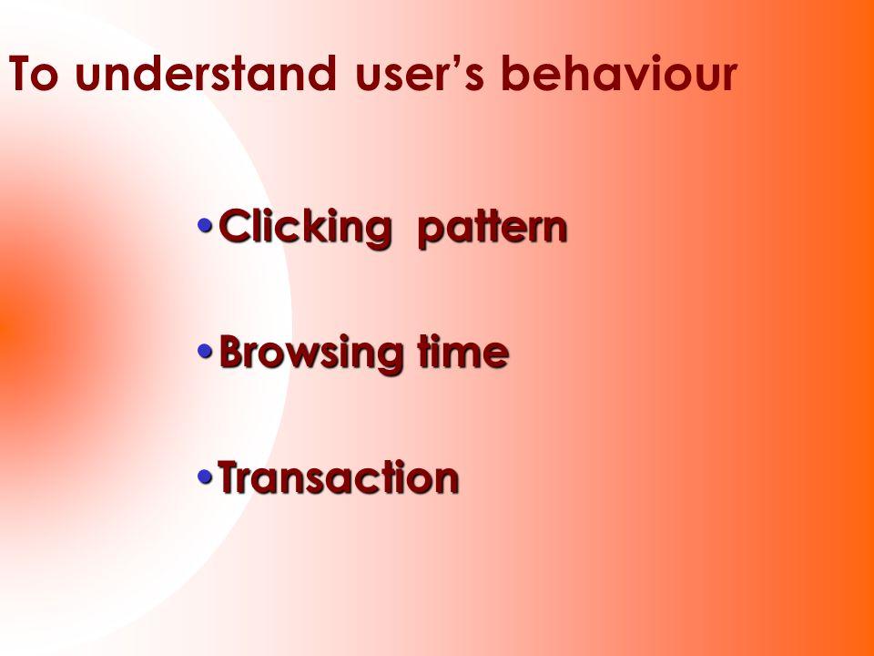 Clicking pattern Clicking pattern Browsing time Browsing time Transaction Transaction To understand users behaviour