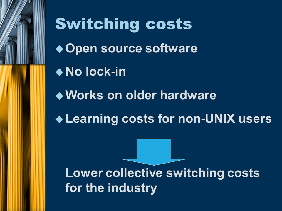 Switching costs u Open source software u No lock-in u Works on older hardware u Learning costs for non-UNIX users Lower collective switching costs for the industry