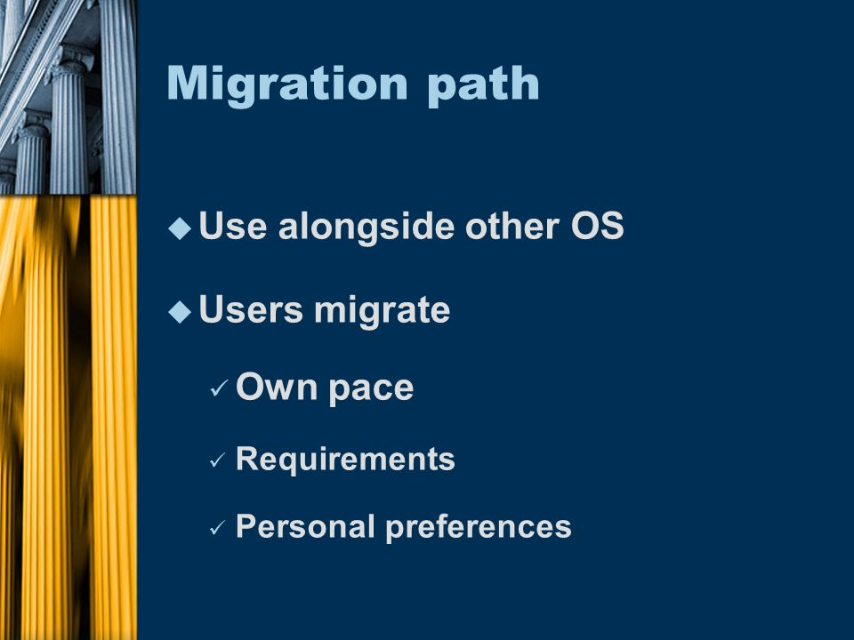 Migration path u Use alongside other OS u Users migrate Own pace Requirements Personal preferences