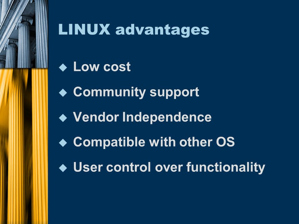 LINUX advantages u Low cost u Community support u Vendor Independence u Compatible with other OS u User control over functionality