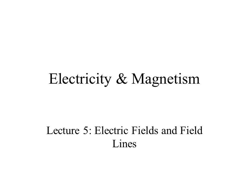 Electricity & Magnetism Lecture 5: Electric Fields and Field Lines