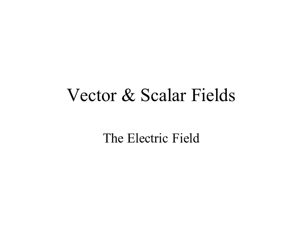 Vector & Scalar Fields The Electric Field
