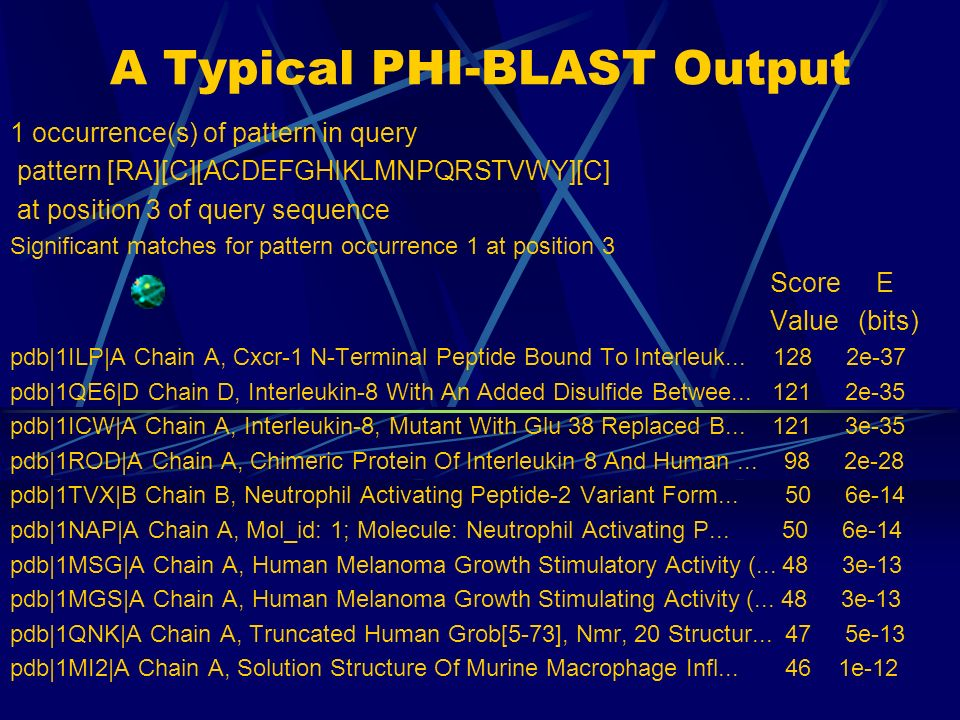 Pattern-Hit Initiated Basic Local Alignment Search Tool (PHI-BLAST) Takes a query seq, a motif, a database to search into Aligns the query sequence with all the seqs which have the motif Brings out a score for each seq Reports all the seqs which have the score above a particular thresh-hold value sorted in the order of the score