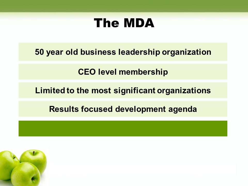 The MDA 50 year old business leadership organization CEO level membership Limited to the most significant organizations Results focused development agenda