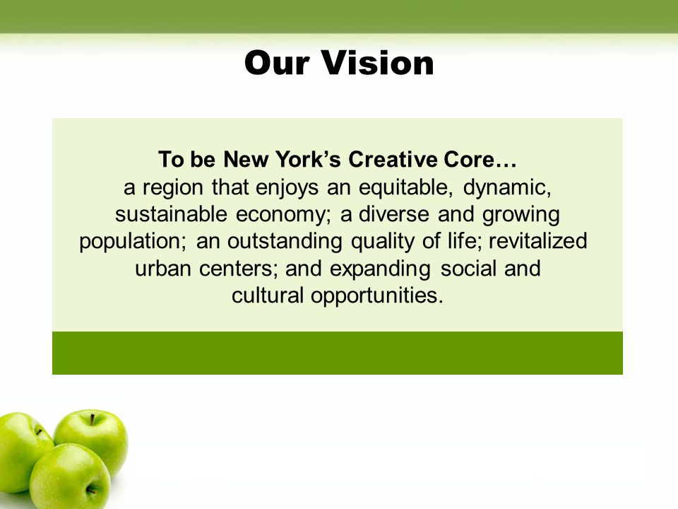 Our Vision To be New Yorks Creative Core… a region that enjoys an equitable, dynamic, sustainable economy; a diverse and growing population; an outsta
