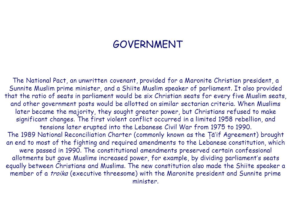 GOVERNMENT The National Pact, an unwritten covenant, provided for a Maronite Christian president, a Sunnite Muslim prime minister, and a Shiite Muslim speaker of parliament.
