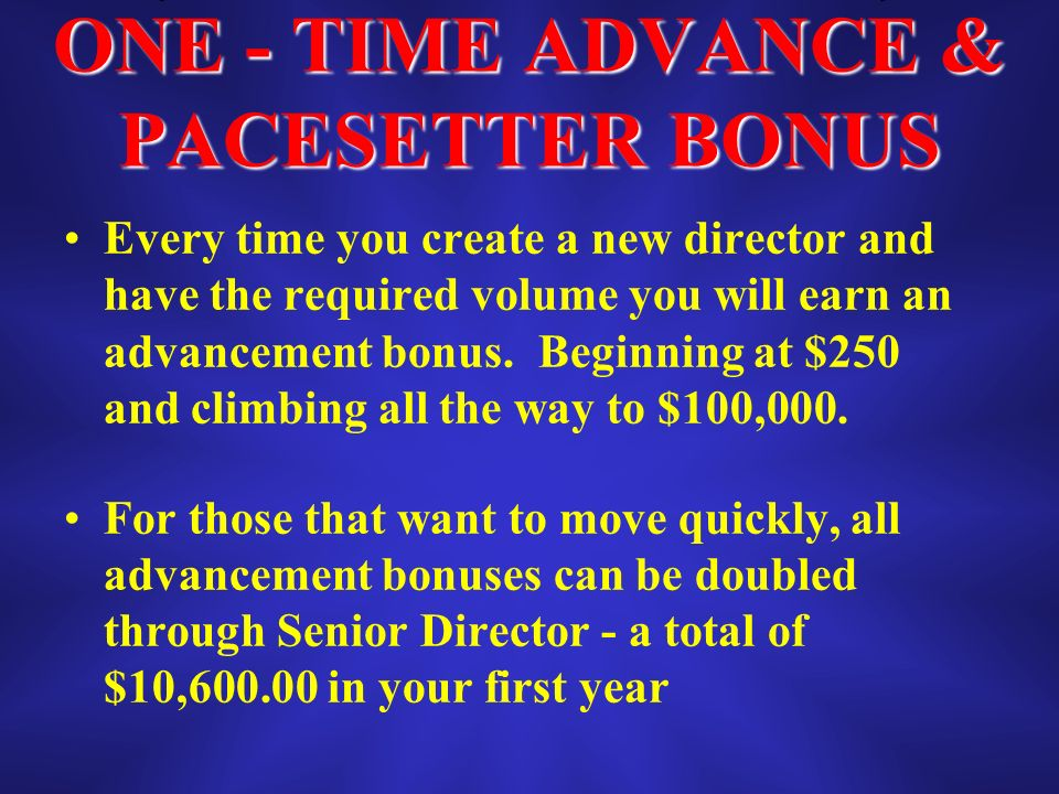 ONE - TIME ADVANCE & PACESETTER BONUS Every time you create a new director and have the required volume you will earn an advancement bonus.
