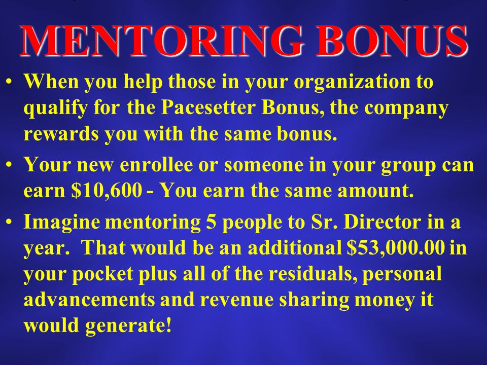 MENTORING BONUS When you help those in your organization to qualify for the Pacesetter Bonus, the company rewards you with the same bonus.