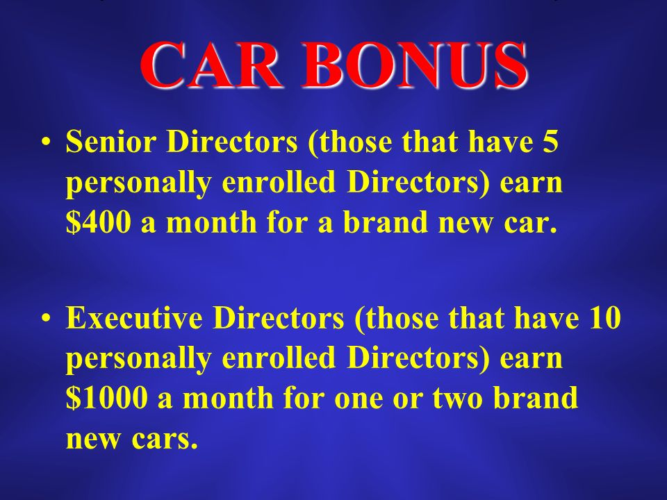 CAR BONUS Senior Directors (those that have 5 personally enrolled Directors) earn $400 a month for a brand new car.