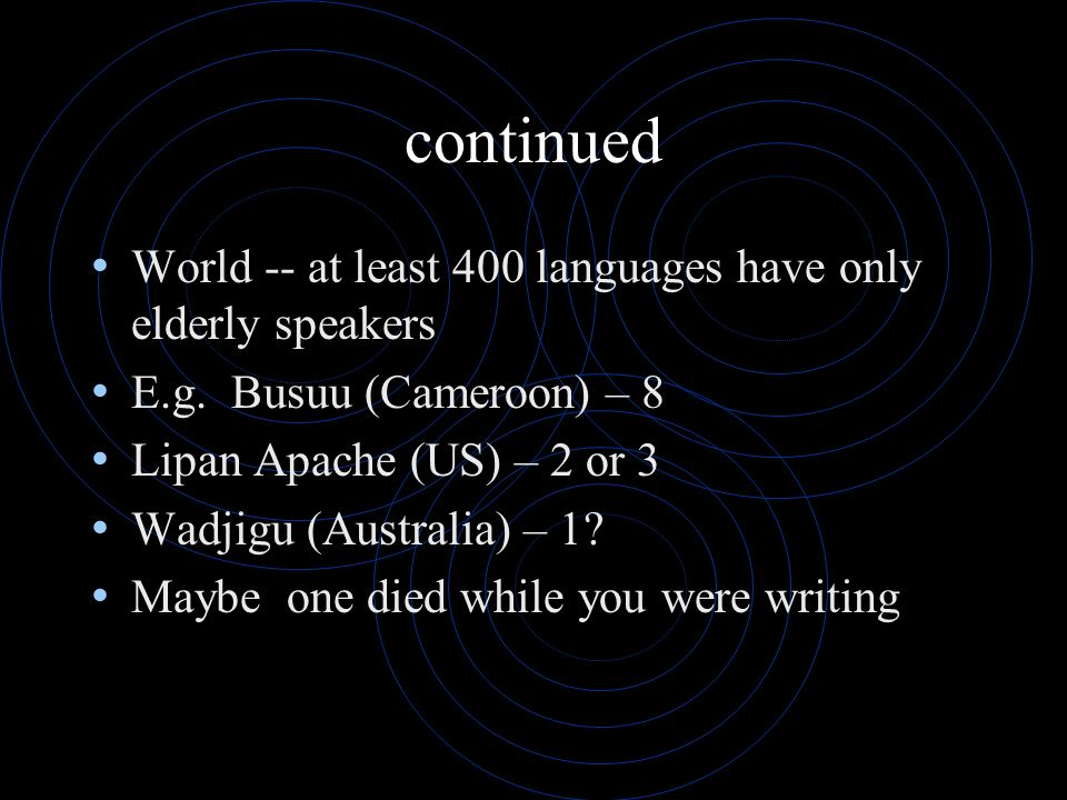 continued World -- at least 400 languages have only elderly speakers E.g. Busuu (Cameroon) – 8 Lipan Apache (US) – 2 or 3 Wadjigu (Australia) – 1? May