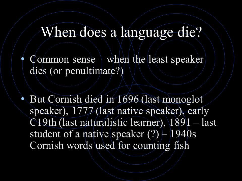 When does a language die? Common sense – when the least speaker dies (or penultimate?) But Cornish died in 1696 (last monoglot speaker), 1777 (last na