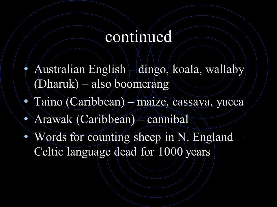 continued Australian English – dingo, koala, wallaby (Dharuk) – also boomerang Taino (Caribbean) – maize, cassava, yucca Arawak (Caribbean) – cannibal