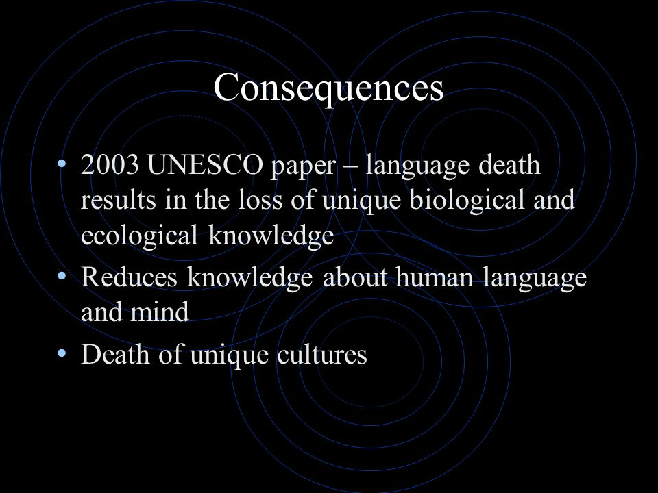 Consequences 2003 UNESCO paper – language death results in the loss of unique biological and ecological knowledge Reduces knowledge about human langua