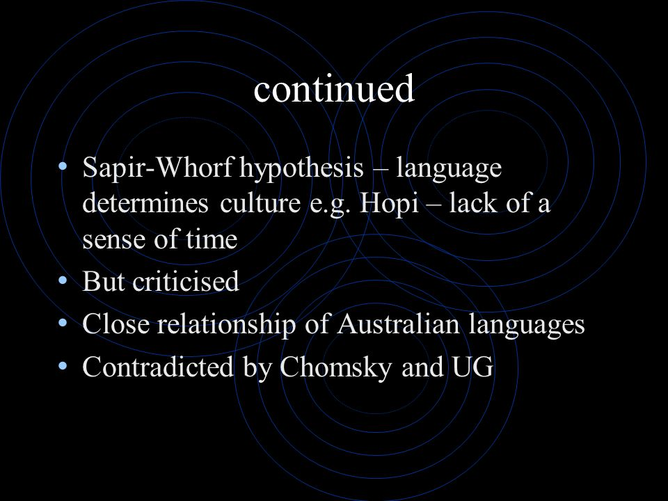 continued Sapir-Whorf hypothesis – language determines culture e.g. Hopi – lack of a sense of time But criticised Close relationship of Australian lan