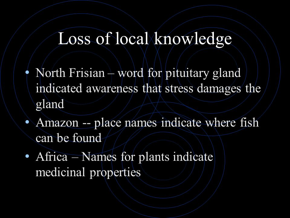 Loss of local knowledge North Frisian – word for pituitary gland indicated awareness that stress damages the gland Amazon -- place names indicate wher