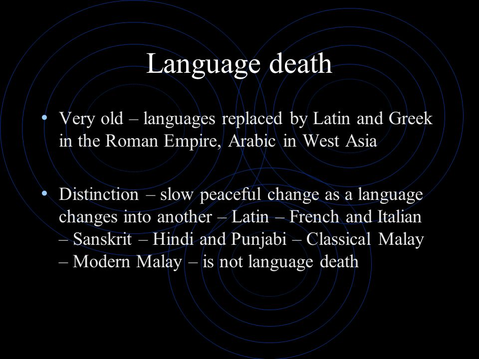Language death Very old – languages replaced by Latin and Greek in the Roman Empire, Arabic in West Asia Distinction – slow peaceful change as a langu