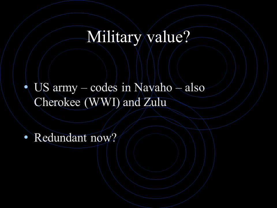 Military value? US army – codes in Navaho – also Cherokee (WWI) and Zulu Redundant now?