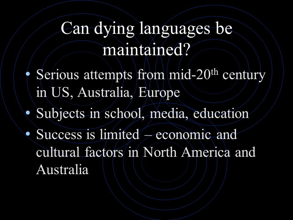 Can dying languages be maintained? Serious attempts from mid-20 th century in US, Australia, Europe Subjects in school, media, education Success is li