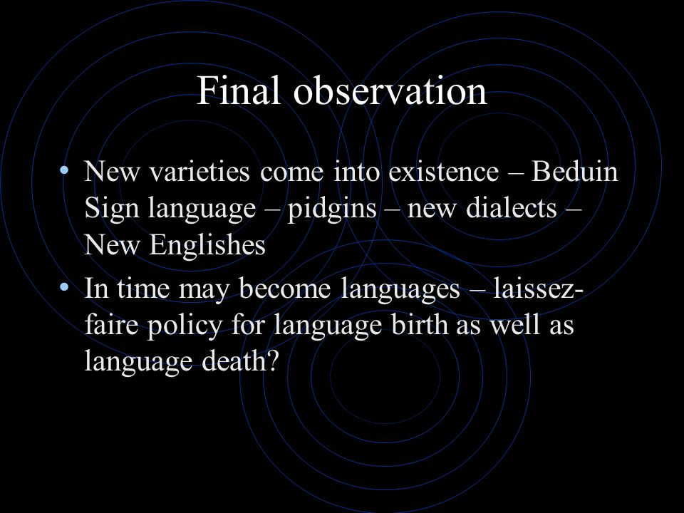 Final observation New varieties come into existence – Beduin Sign language – pidgins – new dialects – New Englishes In time may become languages – lai