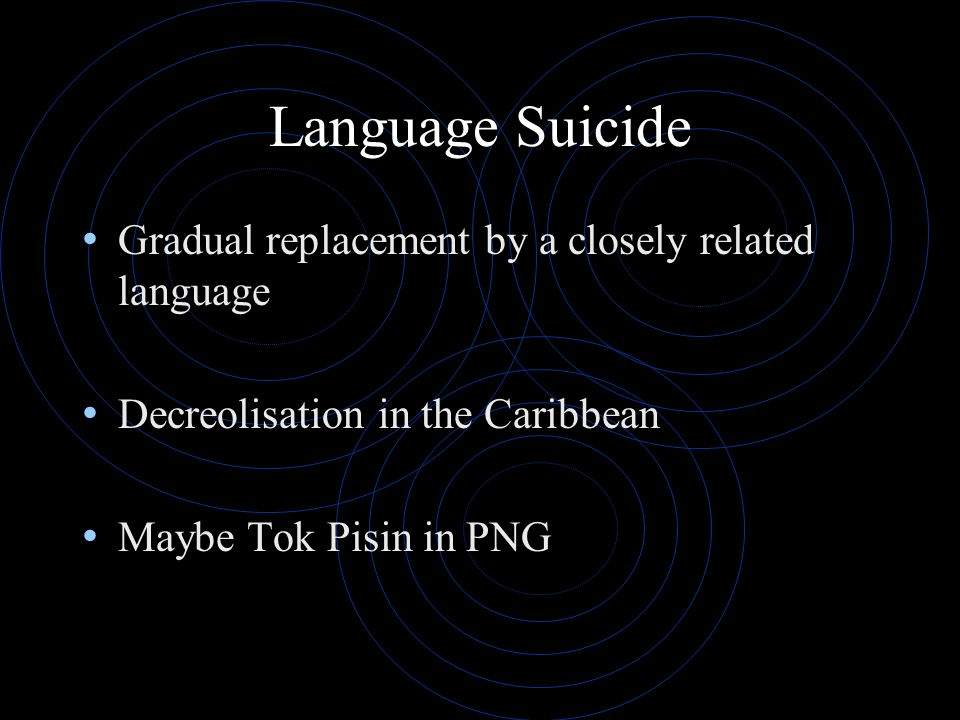 Language Suicide Gradual replacement by a closely related language Decreolisation in the Caribbean Maybe Tok Pisin in PNG