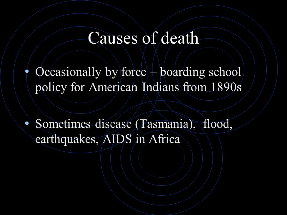 Causes of death Occasionally by force – boarding school policy for American Indians from 1890s Sometimes disease (Tasmania), flood, earthquakes, AIDS