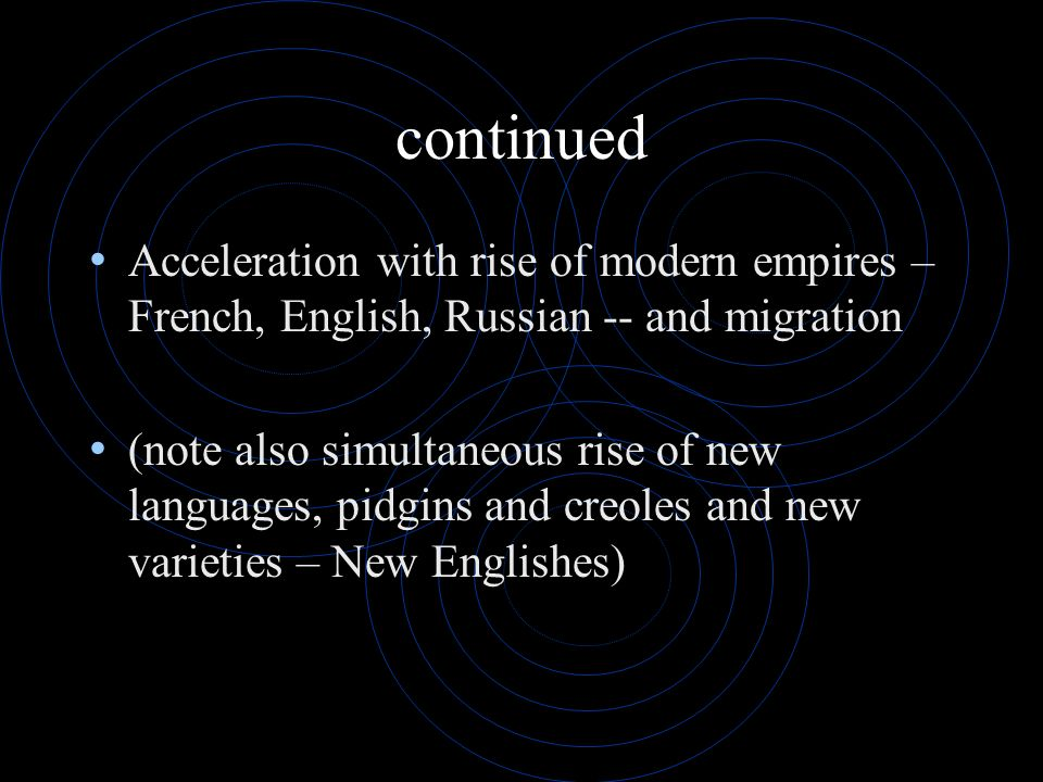 continued Acceleration with rise of modern empires – French, English, Russian -- and migration (note also simultaneous rise of new languages, pidgins