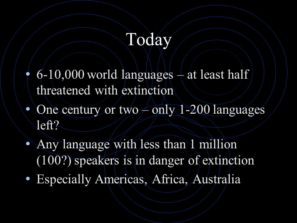 Today 6-10,000 world languages – at least half threatened with extinction One century or two – only 1-200 languages left? Any language with less than
