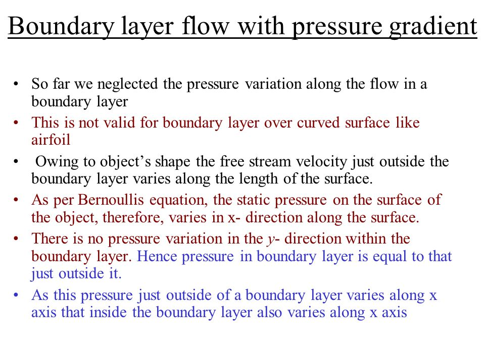 Boundary layer flow with pressure gradient So far we neglected the pressure variation along the flow in a boundary layer This is not valid for boundar