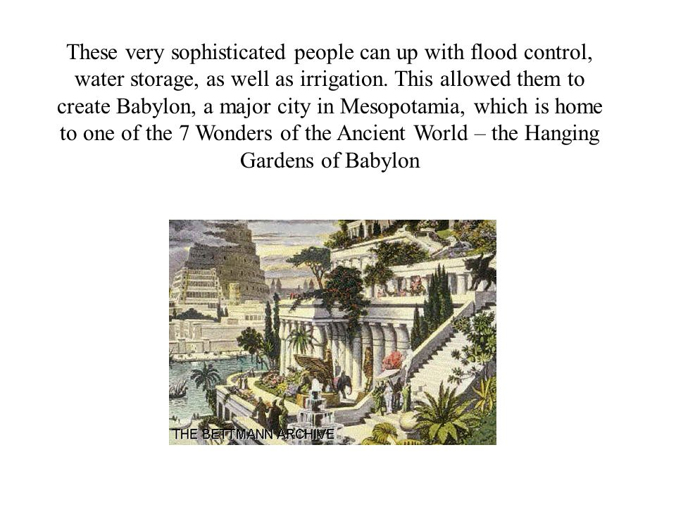 These very sophisticated people can up with flood control, water storage, as well as irrigation. This allowed them to create Babylon, a major city in