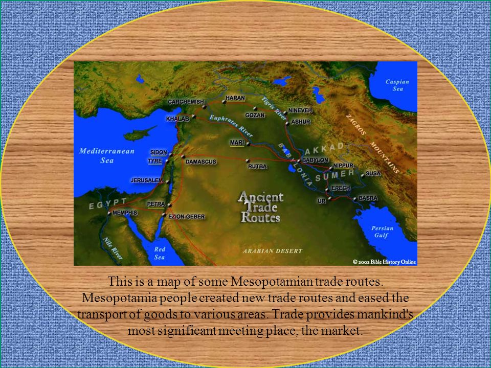 This is a map of some Mesopotamian trade routes. Mesopotamia people created new trade routes and eased the transport of goods to various areas. Trade