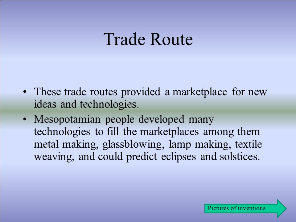 Trade Route These trade routes provided a marketplace for new ideas and technologies. Mesopotamian people developed many technologies to fill the mark