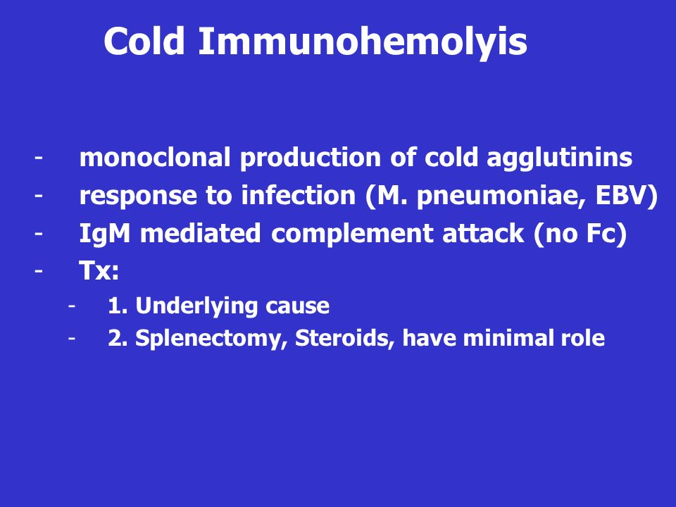 Cold Immunohemolyis -monoclonal production of cold agglutinins -response to infection (M. pneumoniae, EBV) -IgM mediated complement attack (no Fc) -Tx
