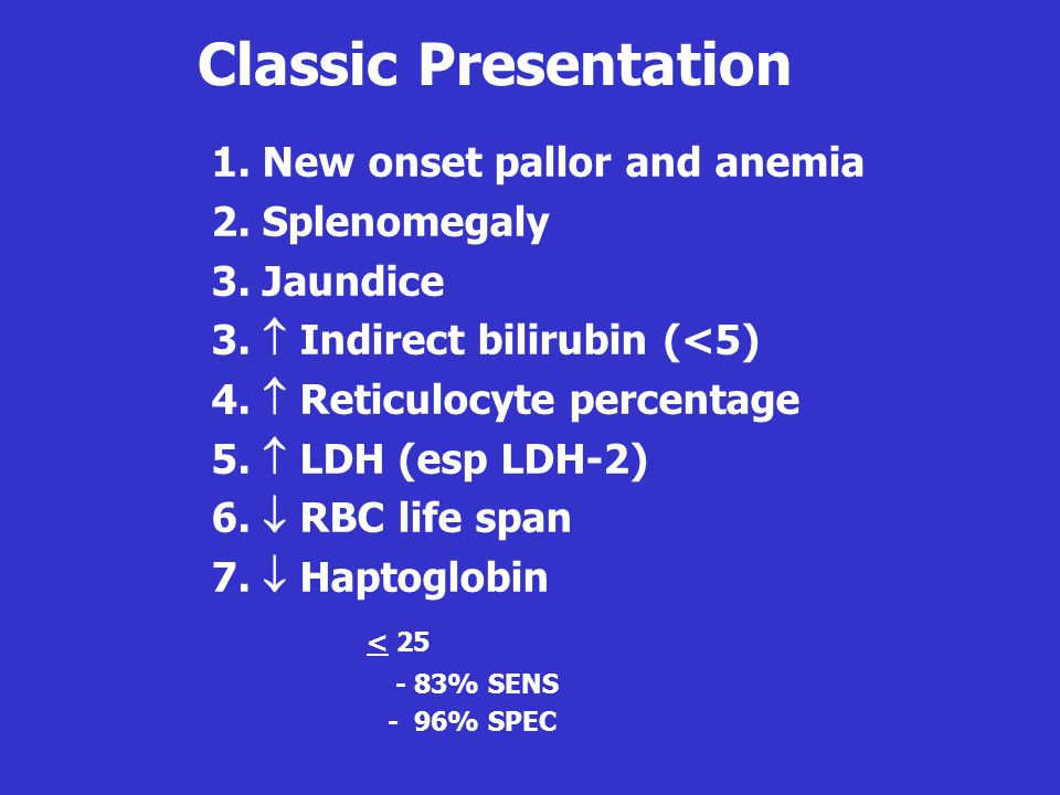 1. New onset pallor and anemia 2. Splenomegaly 3. Jaundice 3. Indirect bilirubin (<5) 4. Reticulocyte percentage 5. LDH (esp LDH-2) 6. RBC life span 7