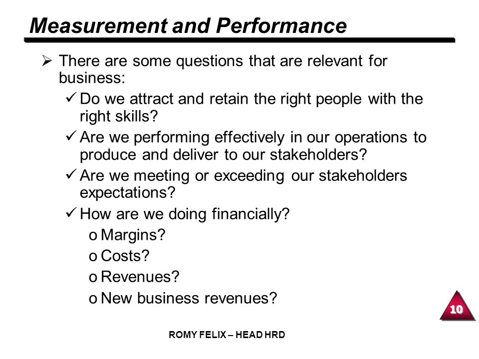 10 ROMY FELIX – HEAD HRD Measurement and Performance There are some questions that are relevant for business: Do we attract and retain the right peopl
