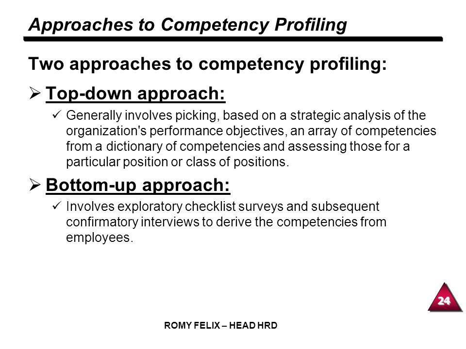 24 ROMY FELIX – HEAD HRD Approaches to Competency Profiling Two approaches to competency profiling: Top-down approach: Generally involves picking, bas
